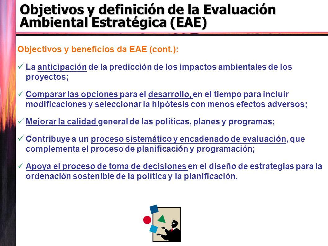 Objetivos y definición de la Evaluación Ambiental Estratégica (EAE) Objectivos y benefícios da EAE (cont.): La anticipación de la predicción de los impactos ambientales de los proyectos; Comparar las opciones para el desarrollo, en el tiempo para incluir modificaciones y seleccionar la hipótesis con menos efectos adversos; Mejorar la calidad general de las políticas, planes y programas; Contribuye a un proceso sistemático y encadenado de evaluación, que complementa el proceso de planificación y programación; Apoya el proceso de toma de decisiones en el diseño de estrategias para la ordenación sostenible de la política y la planificación.