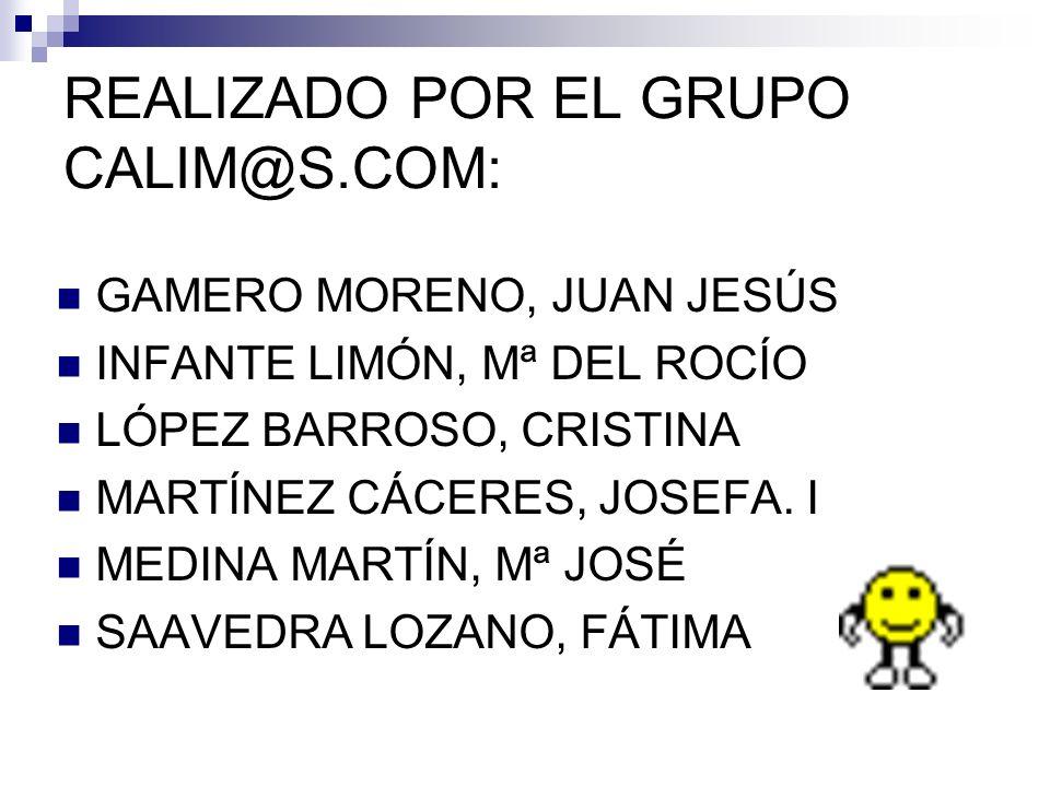 REALIZADO POR EL GRUPO CALIM@S.COM: GAMERO MORENO, JUAN JESÚS INFANTE LIMÓN, Mª DEL ROCÍO LÓPEZ BARROSO, CRISTINA MARTÍNEZ CÁCERES, JOSEFA. I MEDINA M