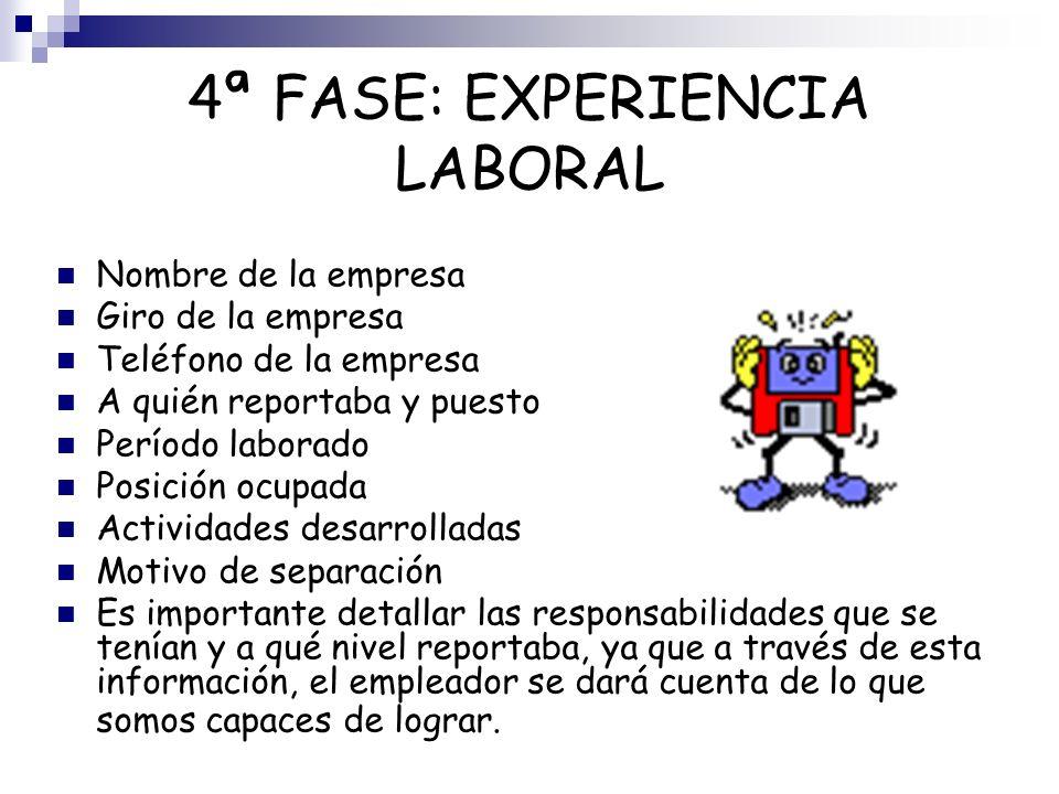 4ª FASE: EXPERIENCIA LABORAL Nombre de la empresa Giro de la empresa Teléfono de la empresa A quién reportaba y puesto Período laborado Posición ocupa