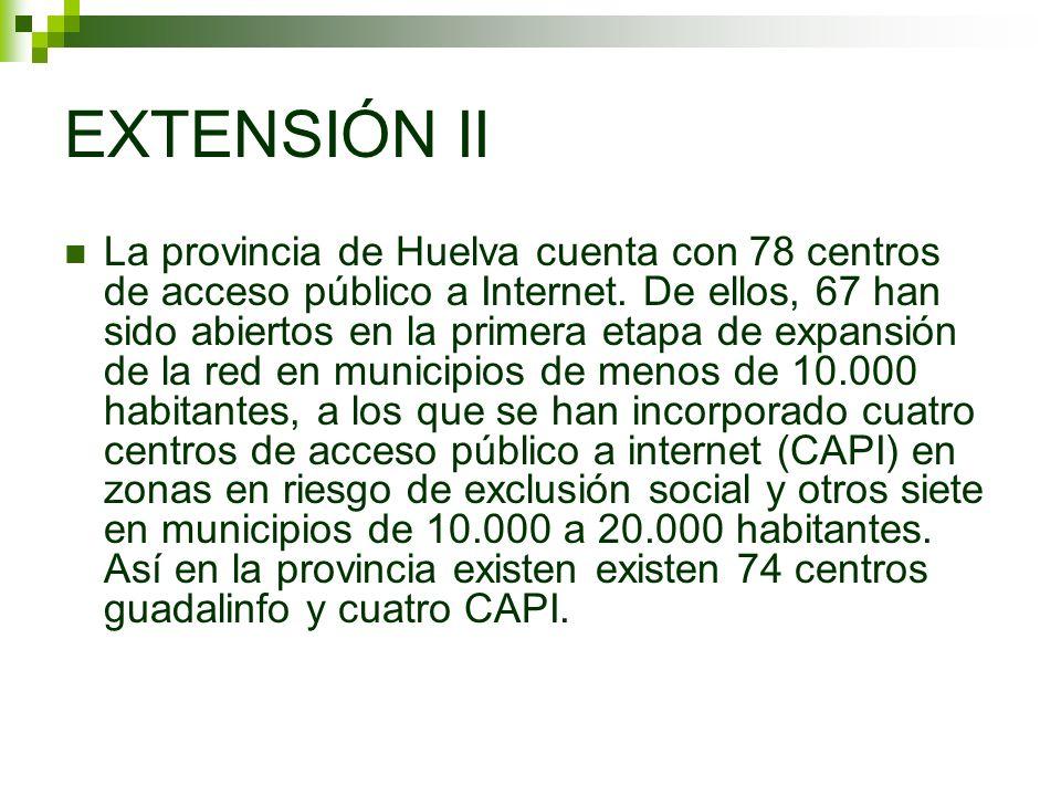 EXTENSIÓN II La provincia de Huelva cuenta con 78 centros de acceso público a Internet. De ellos, 67 han sido abiertos en la primera etapa de expansió