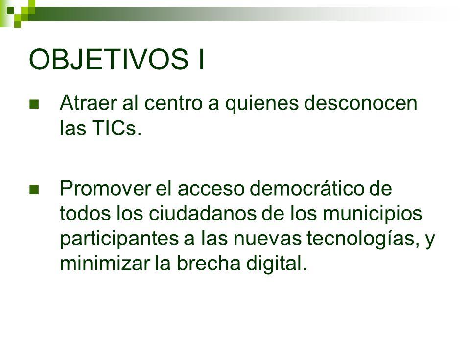 OBJETIVOS I Atraer al centro a quienes desconocen las TICs. Promover el acceso democrático de todos los ciudadanos de los municipios participantes a l