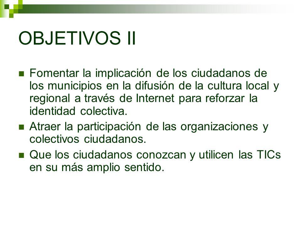 OBJETIVOS II Fomentar la implicación de los ciudadanos de los municipios en la difusión de la cultura local y regional a través de Internet para reforzar la identidad colectiva.