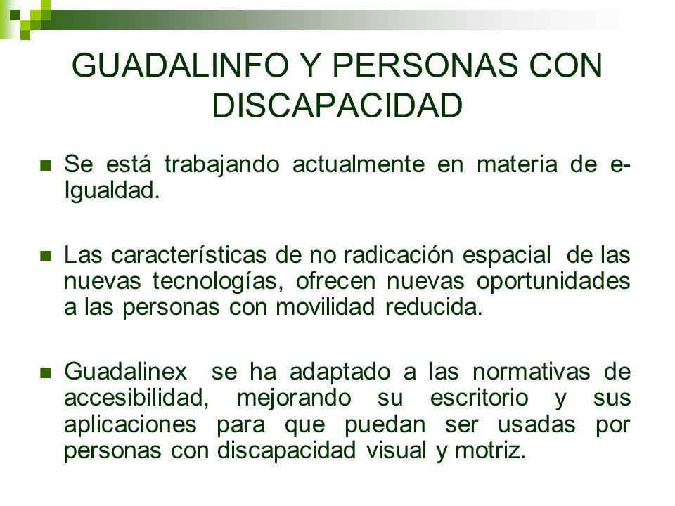 GUADALINFO Y PERSONAS CON DISCAPACIDAD Se está trabajando actualmente en materia de e- Igualdad. Las características de no radicación espacial de las