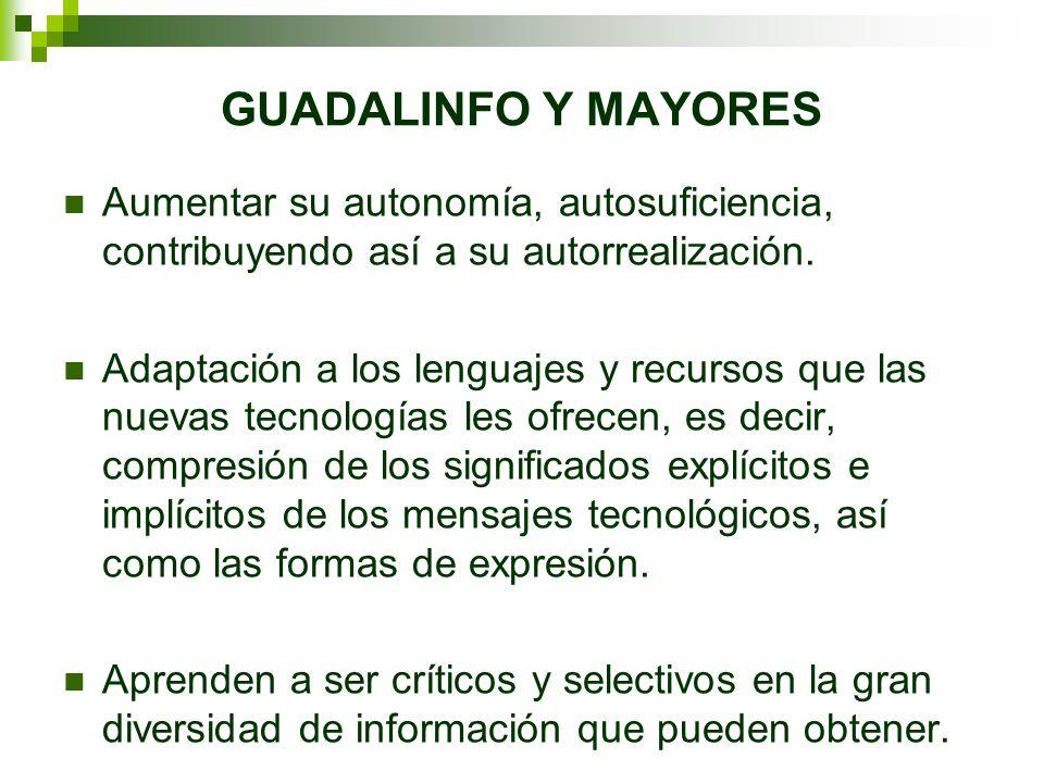 GUADALINFO Y MAYORES Aumentar su autonomía, autosuficiencia, contribuyendo así a su autorrealización.