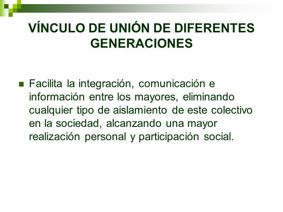 VÍNCULO DE UNIÓN DE DIFERENTES GENERACIONES Facilita la integración, comunicación e información entre los mayores, eliminando cualquier tipo de aislam