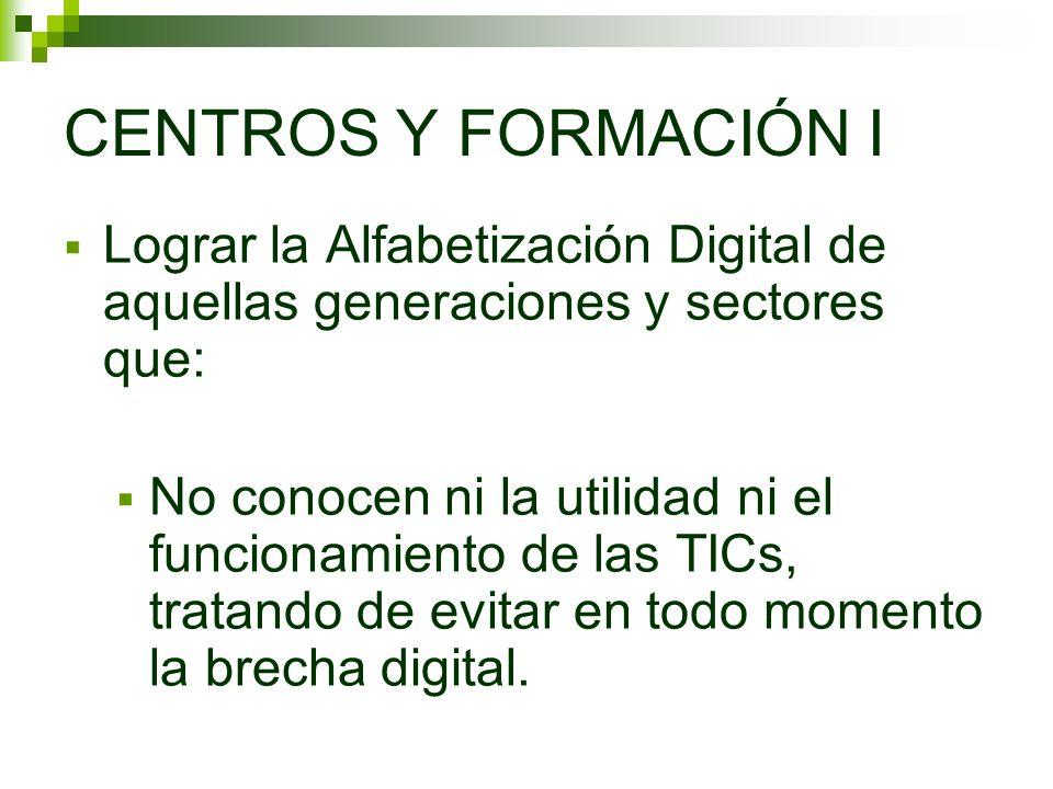 CENTROS Y FORMACIÓN I Lograr la Alfabetización Digital de aquellas generaciones y sectores que: No conocen ni la utilidad ni el funcionamiento de las TICs, tratando de evitar en todo momento la brecha digital.
