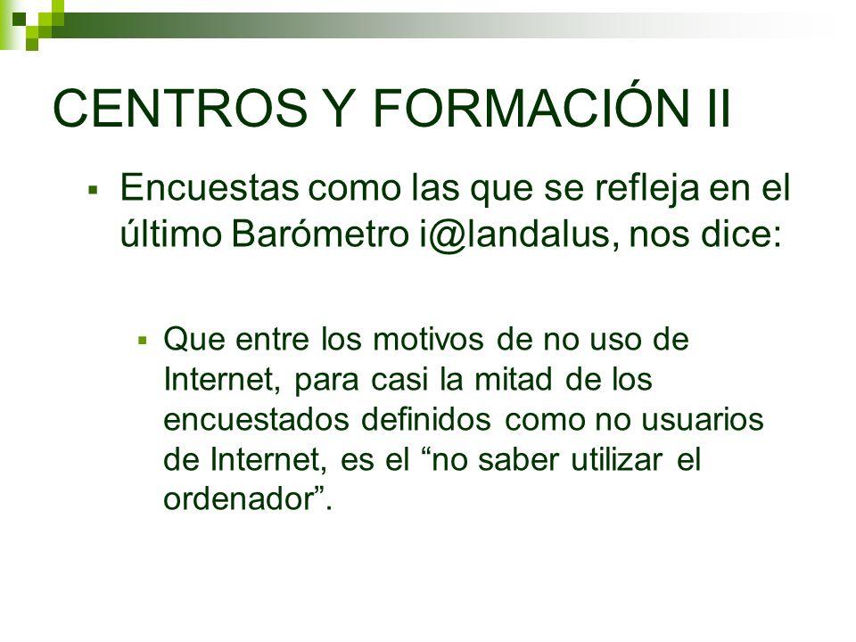 CENTROS Y FORMACIÓN II Encuestas como las que se refleja en el último Barómetro i@landalus, nos dice: Que entre los motivos de no uso de Internet, par