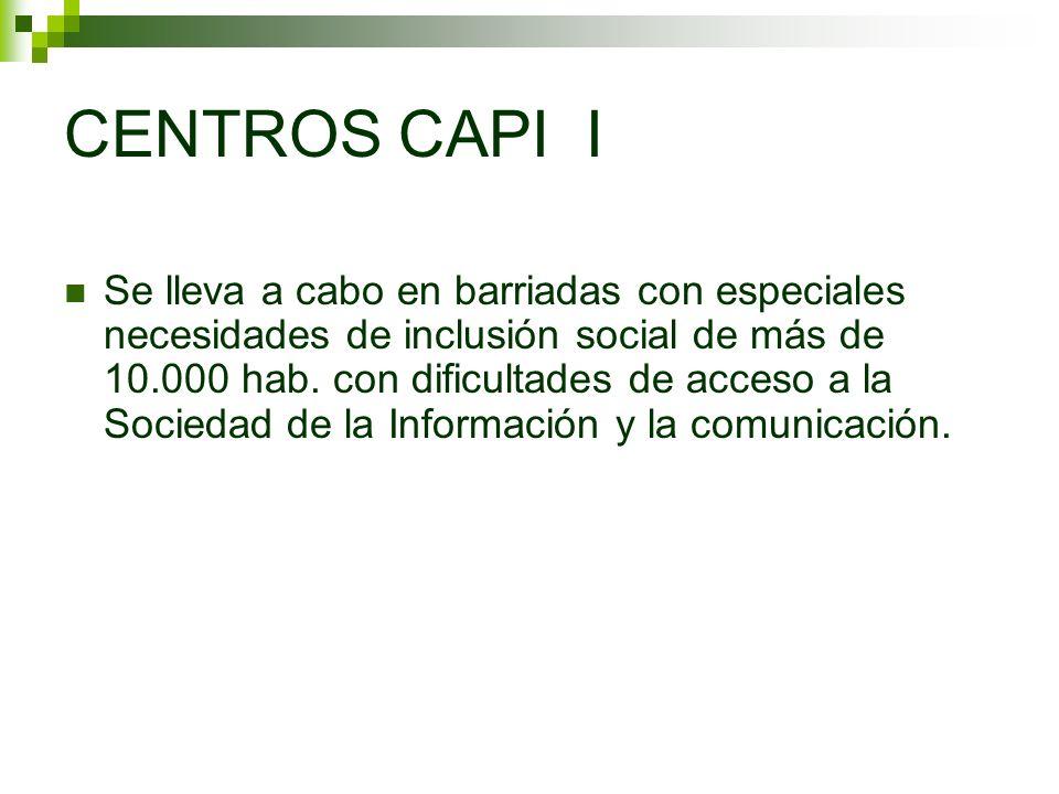 CENTROS CAPI I Se lleva a cabo en barriadas con especiales necesidades de inclusión social de más de 10.000 hab. con dificultades de acceso a la Socie