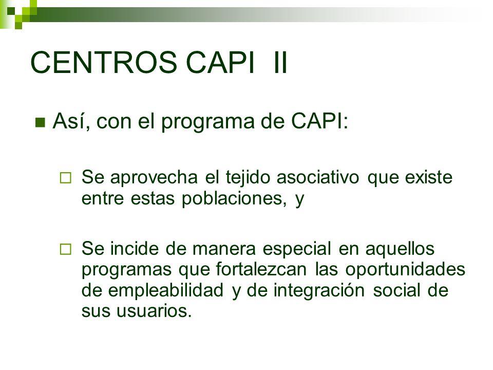 CENTROS CAPI II Así, con el programa de CAPI: Se aprovecha el tejido asociativo que existe entre estas poblaciones, y Se incide de manera especial en aquellos programas que fortalezcan las oportunidades de empleabilidad y de integración social de sus usuarios.
