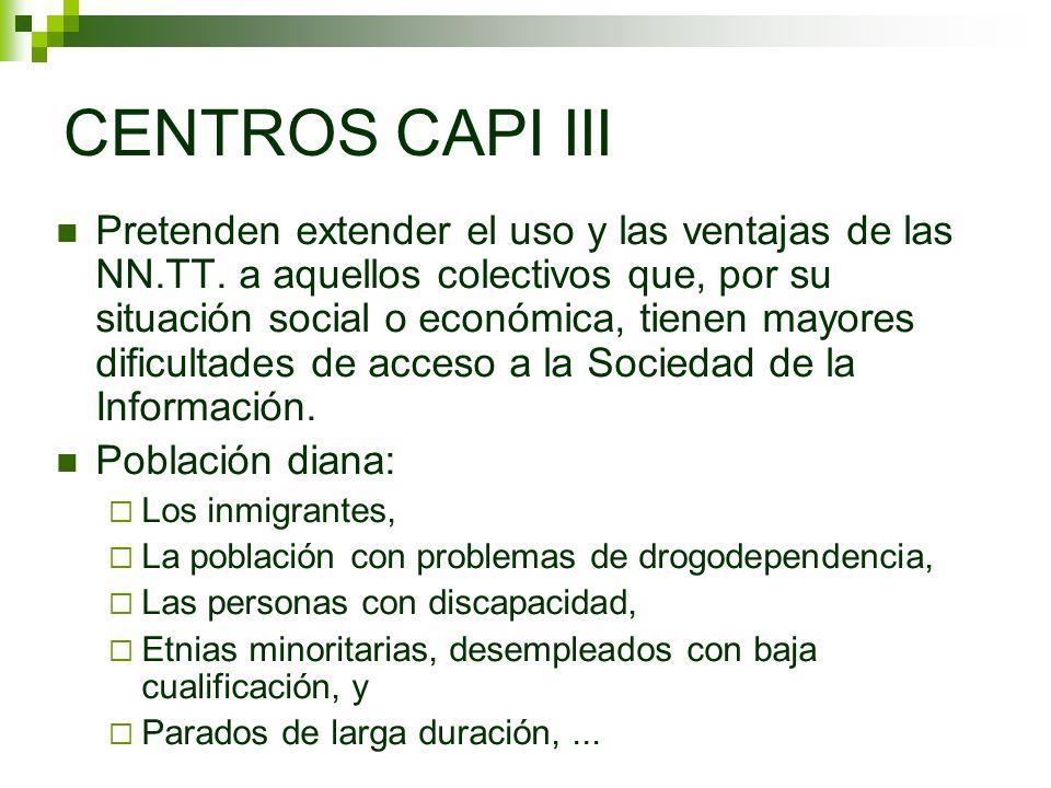CENTROS CAPI III Pretenden extender el uso y las ventajas de las NN.TT. a aquellos colectivos que, por su situación social o económica, tienen mayores