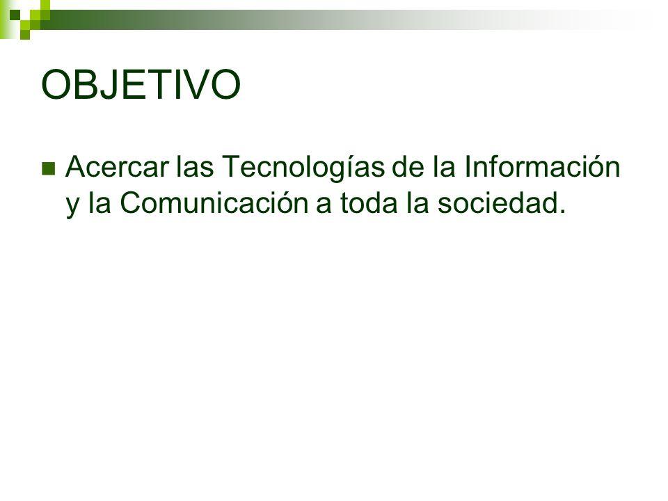 OBJETIVO Acercar las Tecnologías de la Información y la Comunicación a toda la sociedad.