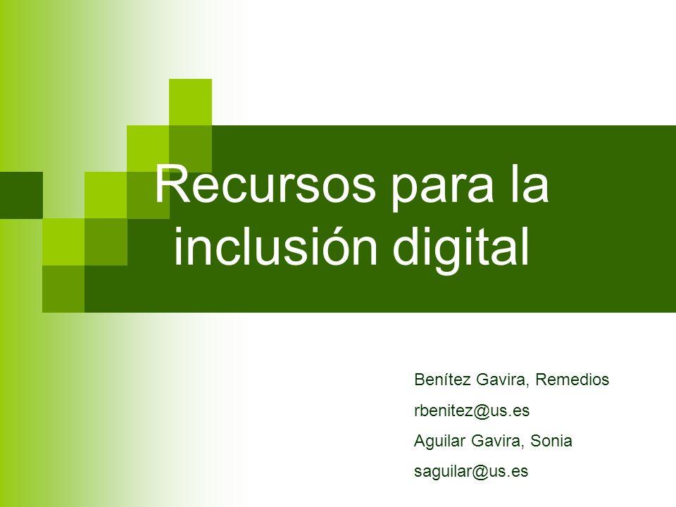 Recursos para la inclusión digital Benítez Gavira, Remedios rbenitez@us.es Aguilar Gavira, Sonia saguilar@us.es