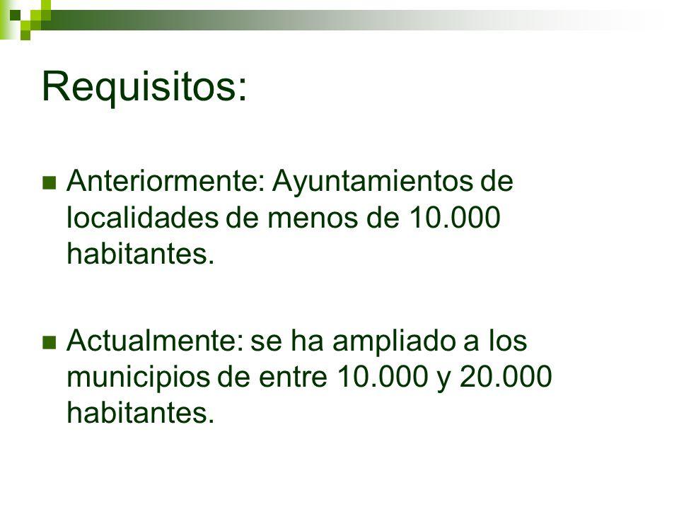 Requisitos: Anteriormente: Ayuntamientos de localidades de menos de 10.000 habitantes. Actualmente: se ha ampliado a los municipios de entre 10.000 y