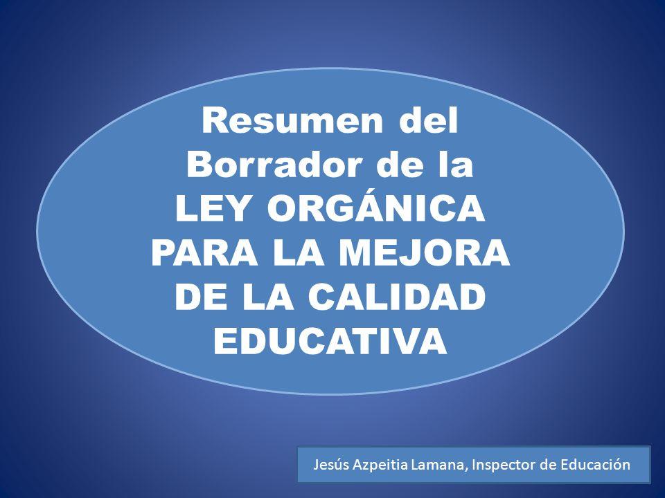 Resumen del Borrador de la LEY ORGÁNICA PARA LA MEJORA DE LA CALIDAD EDUCATIVA Jesús Azpeitia Lamana, Inspector de Educación
