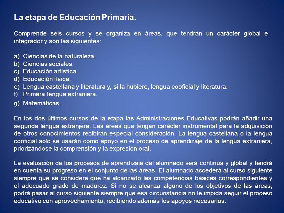 La etapa de Educación Primaria. Comprende seis cursos y se organiza en áreas, que tendrán un carácter global e integrador y son las siguientes: a) Cie