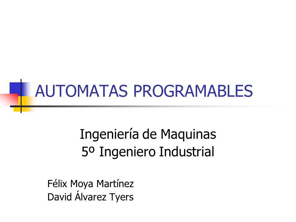 AUTOMATAS PROGRAMABLES Ingeniería de Maquinas 5º Ingeniero Industrial Félix Moya Martínez David Álvarez Tyers