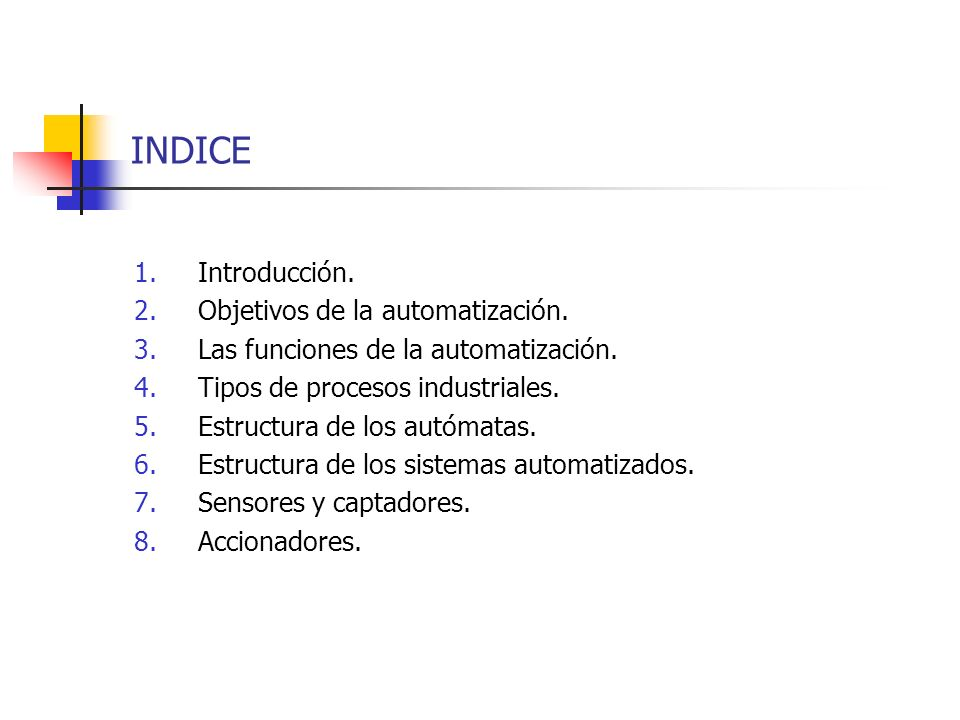 INDICE 1.Introducción. 2.Objetivos de la automatización. 3.Las funciones de la automatización. 4.Tipos de procesos industriales. 5.Estructura de los a