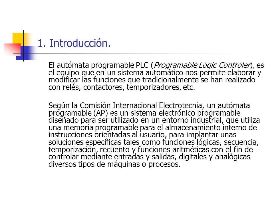 1. Introducción. El autómata programable PLC (Programable Logic Controler), es el equipo que en un sistema automático nos permite elaborar y modificar
