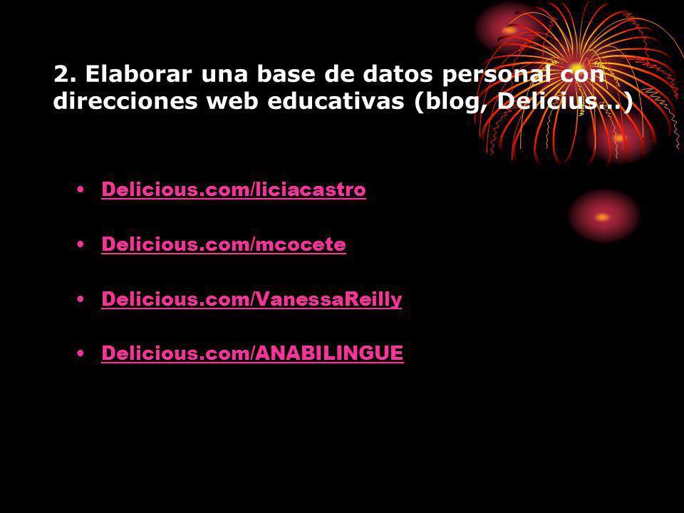 2. Elaborar una base de datos personal con direcciones web educativas (blog, Delicius…) Delicious.com/liciacastro Delicious.com/mcocete Delicious.com/