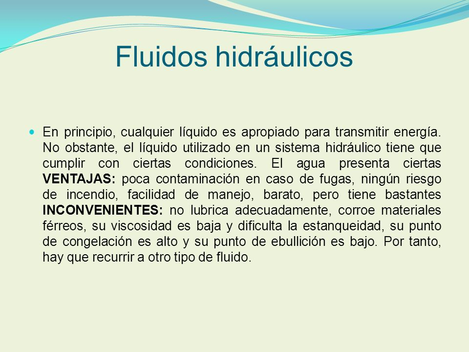 Fluidos hidráulicos En principio, cualquier líquido es apropiado para transmitir energía. No obstante, el líquido utilizado en un sistema hidráulico t