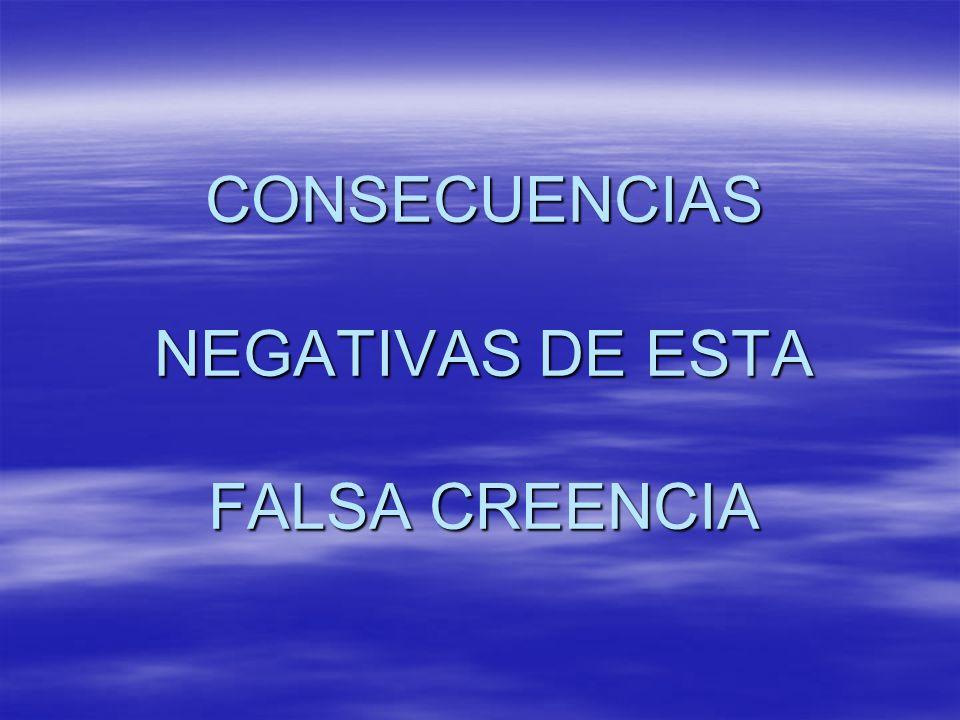CONSECUENCIAS NEGATIVAS DE ESTA FALSA CREENCIA