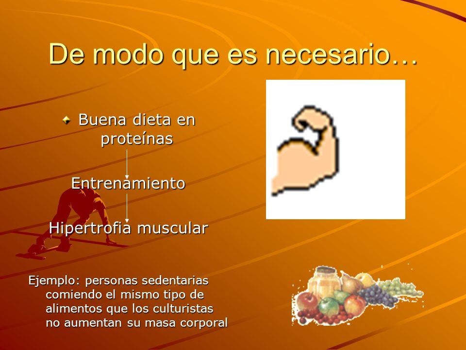 De modo que es necesario… Buena dieta en proteínas Entrenamiento Hipertrofia muscular Ejemplo: personas sedentarias comiendo el mismo tipo de alimento