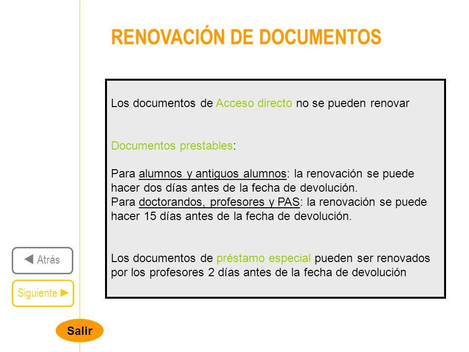 Salir RENOVACIÓN DE DOCUMENTOS Siguiente Atrás Los documentos de Acceso directo no se pueden renovar Documentos prestables: Para alumnos y antiguos alumnos: la renovación se puede hacer dos días antes de la fecha de devolución.