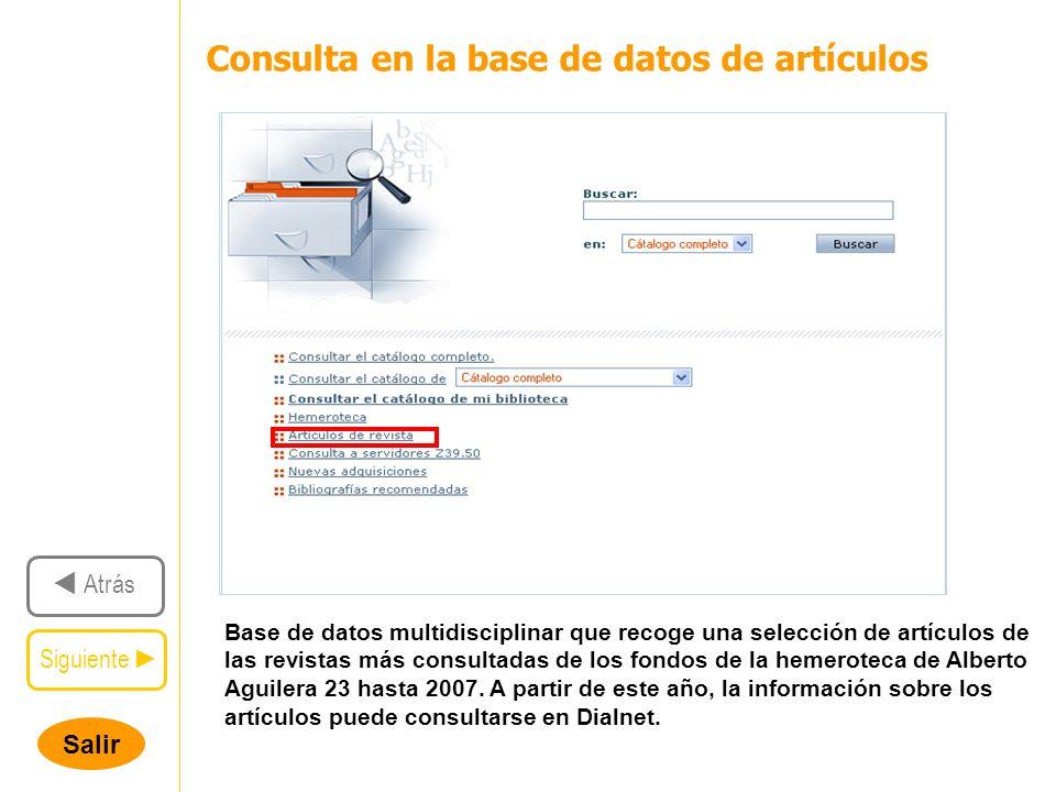 Salir Siguiente Atrás Consulta en la base de datos de artículos Base de datos multidisciplinar que recoge una selección de artículos de las revistas más consultadas de los fondos de la hemeroteca de Alberto Aguilera 23 hasta 2007.
