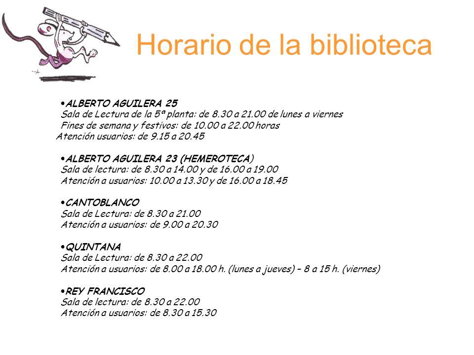 Horario de la biblioteca ALBERTO AGUILERA 25 Sala de Lectura de la 5ª planta: de 8.30 a 21.00 de lunes a viernes Fines de semana y festivos: de 10.00 a 22.00 horas Atención usuarios: de 9.15 a 20.45 ALBERTO AGUILERA 23 (HEMEROTECA) Sala de lectura: de 8.30 a 14.00 y de 16.00 a 19.00 Atención a usuarios: 10.00 a 13.30 y de 16.00 a 18.45 CANTOBLANCO Sala de Lectura: de 8.30 a 21.00 Atención a usuarios: de 9.00 a 20.30 QUINTANA Sala de Lectura: de 8.30 a 22.00 Atención a usuarios: de 8.00 a 18.00 h.