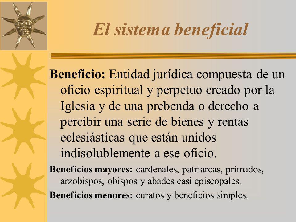 El sistema beneficial Beneficio: Entidad jurídica compuesta de un oficio espiritual y perpetuo creado por la Iglesia y de una prebenda o derecho a per