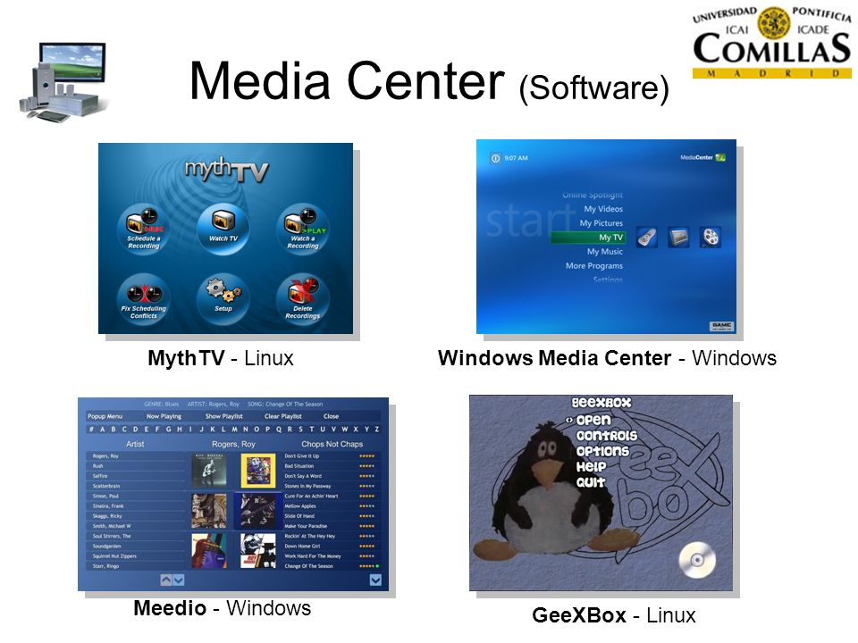 Media Center (Software) Meedio - Windows Windows Media Center - Windows GeeXBox - Linux MythTV - Linux
