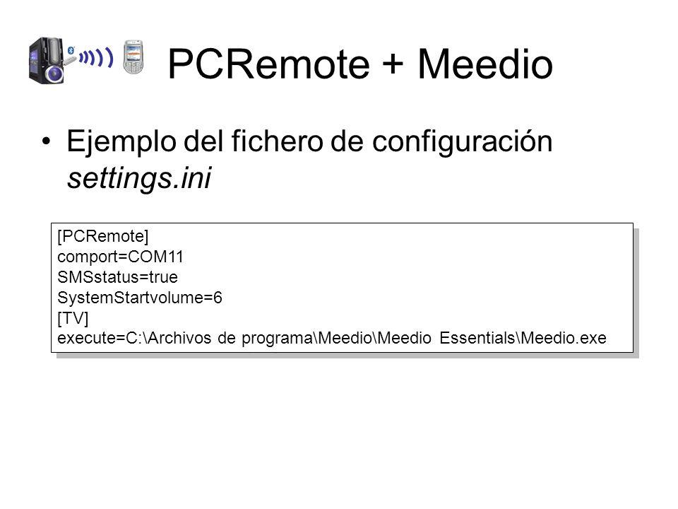 PCRemote + Meedio Ejemplo del fichero de configuración settings.ini [PCRemote] comport=COM11 SMSstatus=true SystemStartvolume=6 [TV] execute=C:\Archivos de programa\Meedio\Meedio Essentials\Meedio.exe [PCRemote] comport=COM11 SMSstatus=true SystemStartvolume=6 [TV] execute=C:\Archivos de programa\Meedio\Meedio Essentials\Meedio.exe