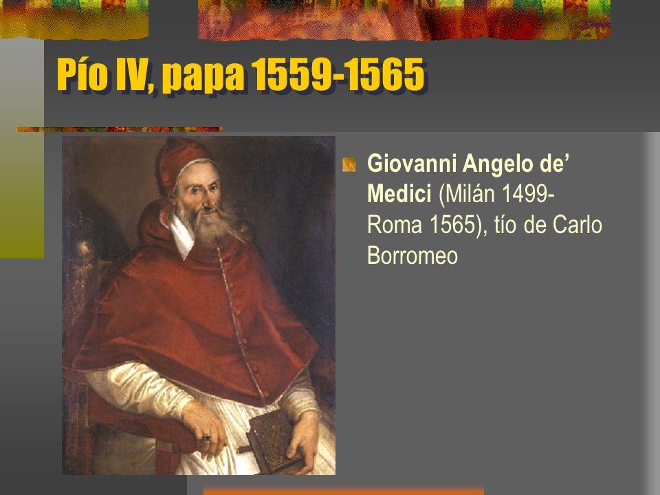 Pío IV, papa 1559-1565 Giovanni Angelo de Medici (Milán 1499- Roma 1565), tío de Carlo Borromeo