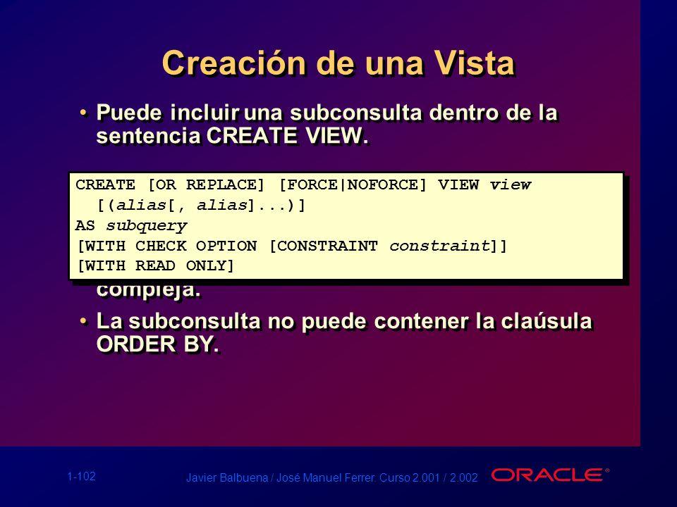1-102 Javier Balbuena / José Manuel Ferrer. Curso 2.001 / 2.002 Creación de una Vista Puede incluir una subconsulta dentro de la sentencia CREATE VIEW