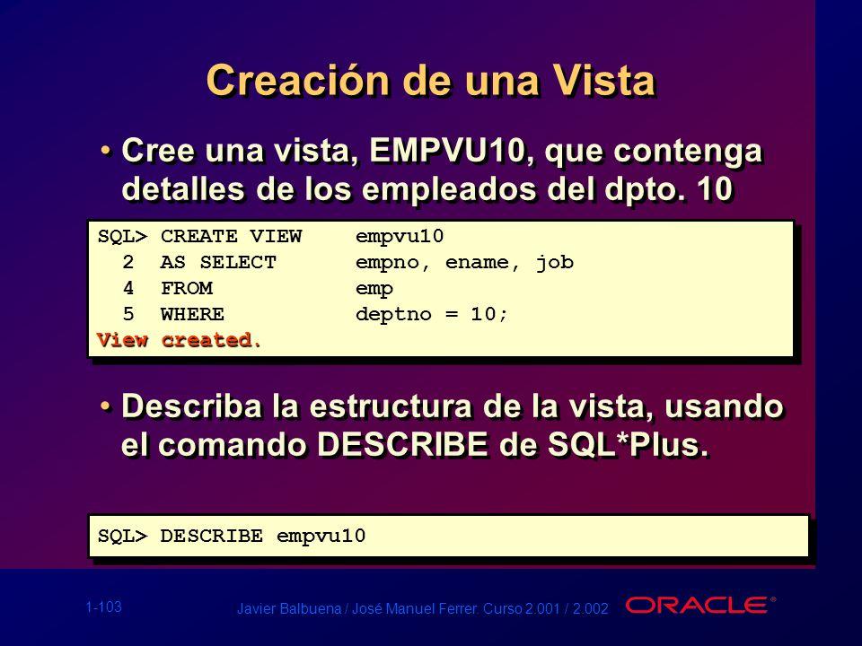 1-103 Javier Balbuena / José Manuel Ferrer. Curso 2.001 / 2.002 Creación de una Vista Cree una vista, EMPVU10, que contenga detalles de los empleados