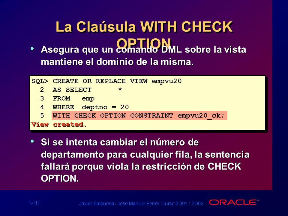 1-111 Javier Balbuena / José Manuel Ferrer. Curso 2.001 / 2.002 La Claúsula WITH CHECK OPTION Asegura que un comando DML sobre la vista mantiene el do