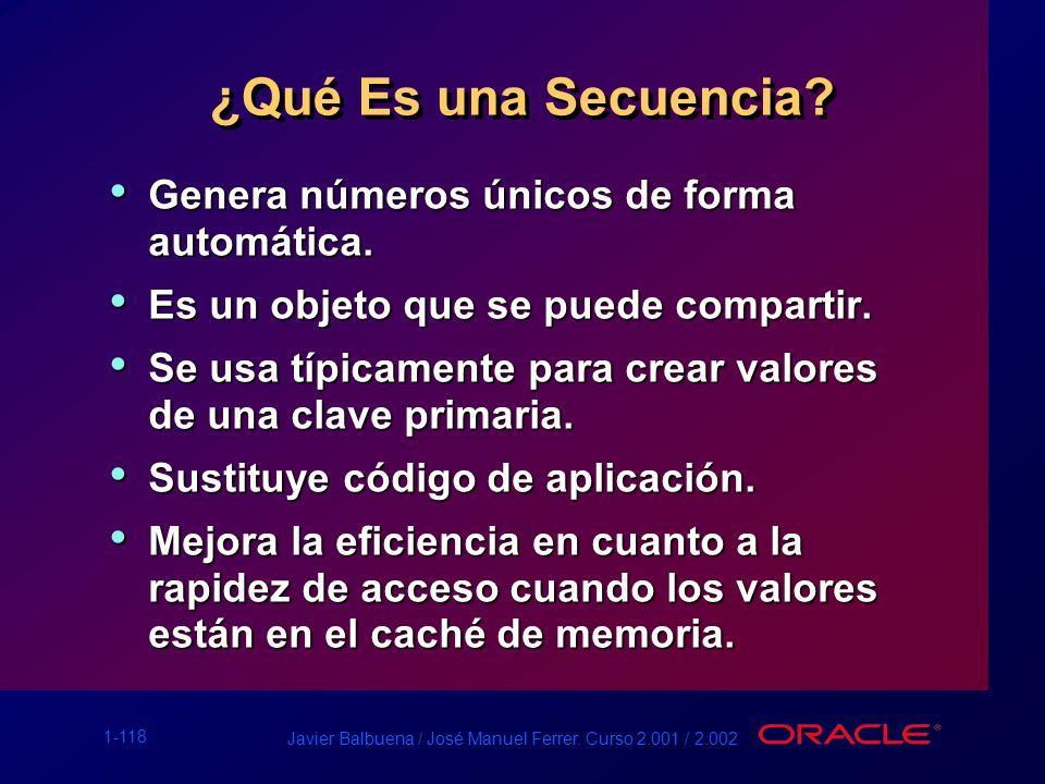 1-118 Javier Balbuena / José Manuel Ferrer. Curso 2.001 / 2.002 ¿Qué Es una Secuencia? Genera números únicos de forma automática. Genera números único