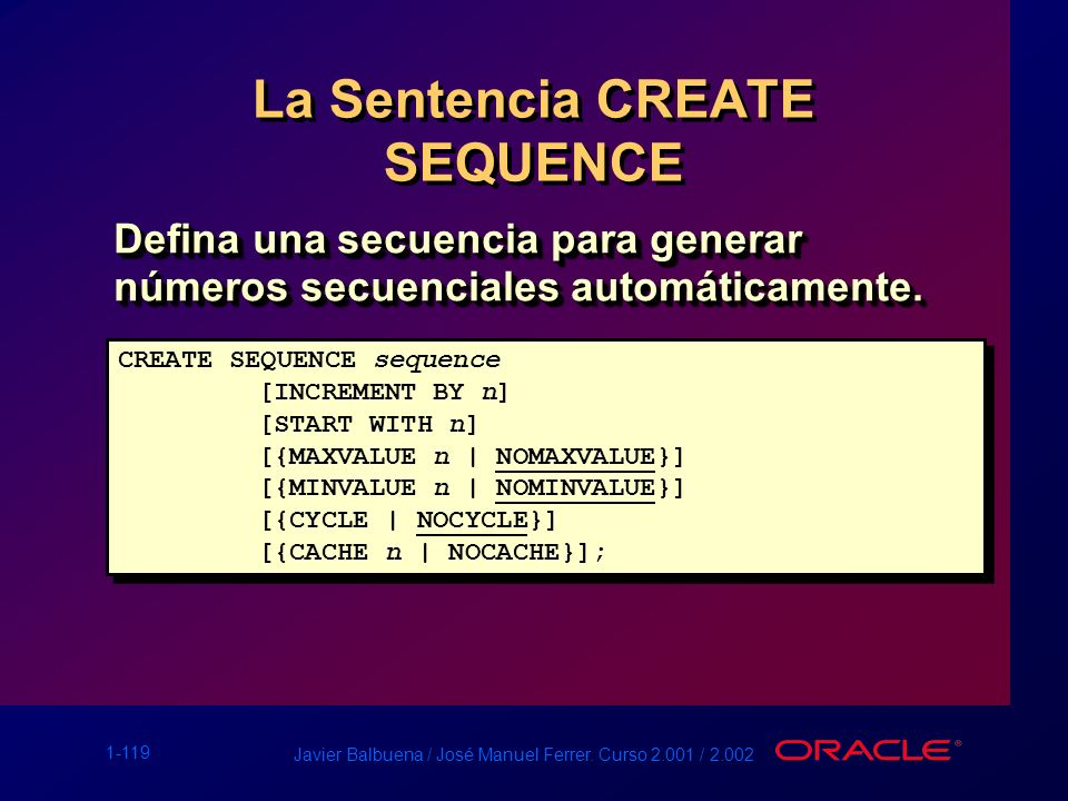 1-119 Javier Balbuena / José Manuel Ferrer. Curso 2.001 / 2.002 La Sentencia CREATE SEQUENCE Defina una secuencia para generar números secuenciales au