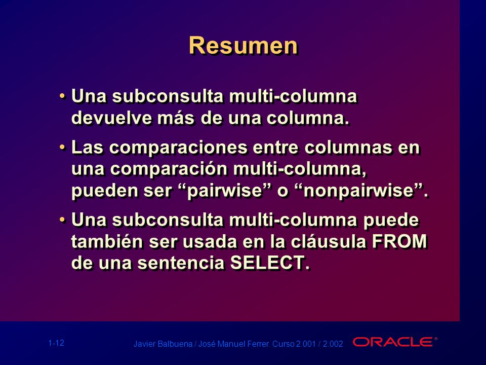 1-12 Javier Balbuena / José Manuel Ferrer. Curso 2.001 / 2.002 Resumen Una subconsulta multi-columna devuelve más de una columna. Las comparaciones en