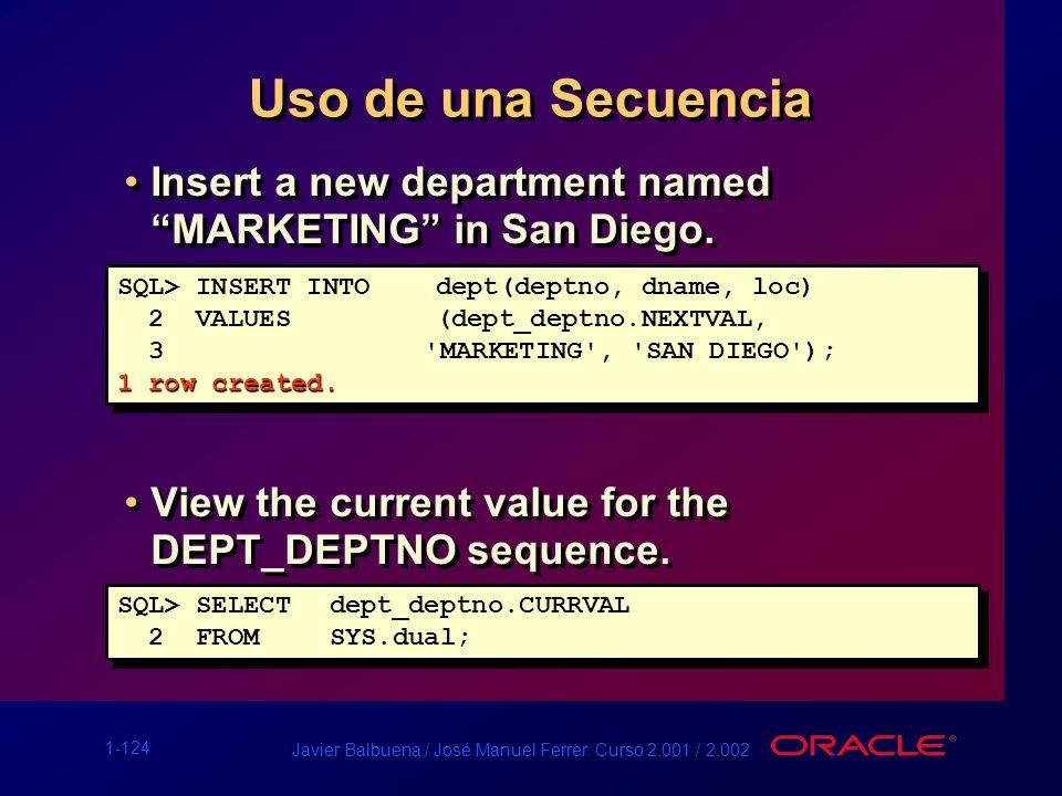 1-124 Javier Balbuena / José Manuel Ferrer. Curso 2.001 / 2.002 Uso de una Secuencia Insert a new department named MARKETING in San Diego. View the cu