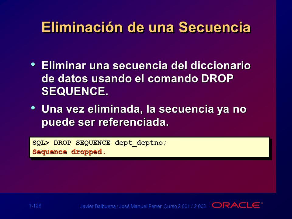 1-128 Javier Balbuena / José Manuel Ferrer. Curso 2.001 / 2.002 Eliminación de una Secuencia Eliminar una secuencia del diccionario de datos usando el