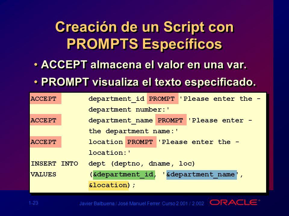 1-23 Javier Balbuena / José Manuel Ferrer. Curso 2.001 / 2.002 Creación de un Script con PROMPTS Específicos ACCEPT almacena el valor en una var. PROM