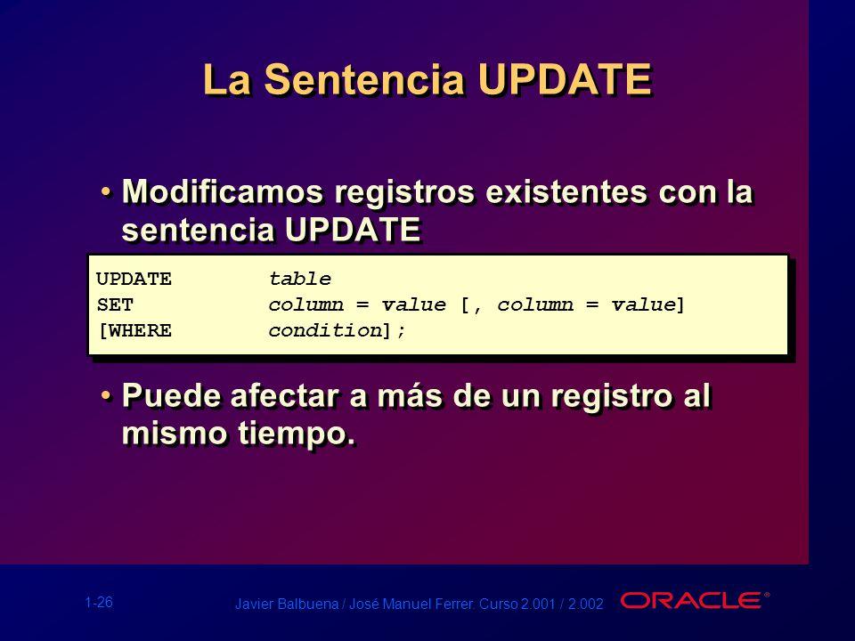 1-26 Javier Balbuena / José Manuel Ferrer. Curso 2.001 / 2.002 La Sentencia UPDATE Modificamos registros existentes con la sentencia UPDATE Puede afec