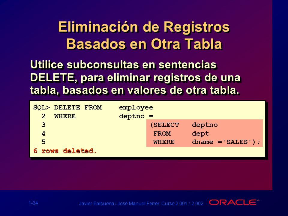 1-34 Javier Balbuena / José Manuel Ferrer. Curso 2.001 / 2.002 Eliminación de Registros Basados en Otra Tabla Utilice subconsultas en sentencias DELET