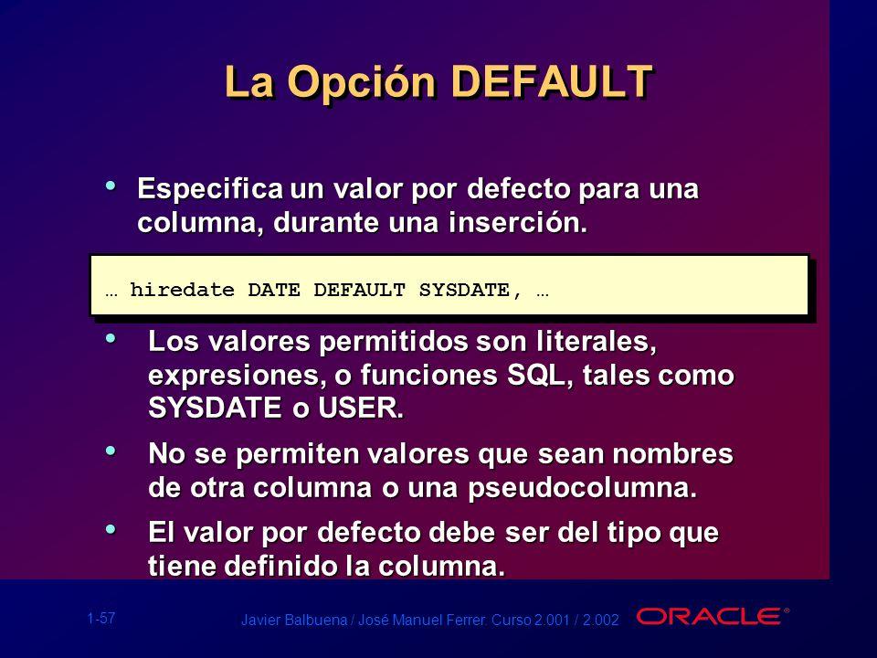 1-57 Javier Balbuena / José Manuel Ferrer. Curso 2.001 / 2.002 La Opción DEFAULT … hiredate DATE DEFAULT SYSDATE, … Especifica un valor por defecto pa