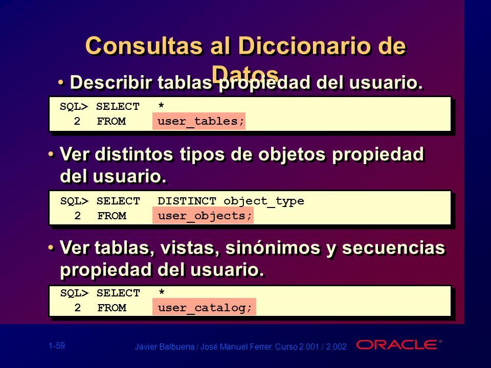 1-59 Javier Balbuena / José Manuel Ferrer. Curso 2.001 / 2.002 Consultas al Diccionario de Datos Describir tablas propiedad del usuario. Ver distintos