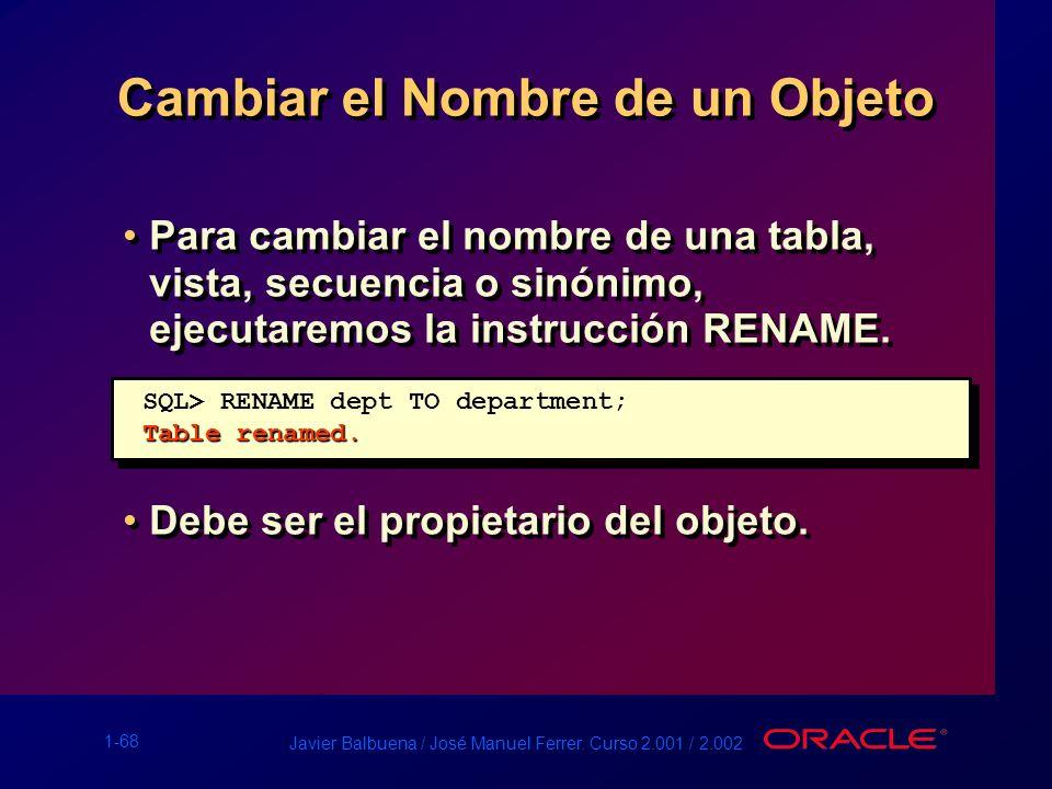 1-68 Javier Balbuena / José Manuel Ferrer. Curso 2.001 / 2.002 Cambiar el Nombre de un Objeto Para cambiar el nombre de una tabla, vista, secuencia o