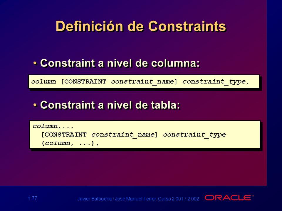 1-77 Javier Balbuena / José Manuel Ferrer. Curso 2.001 / 2.002 Definición de Constraints Constraint a nivel de columna: Constraint a nivel de tabla: C
