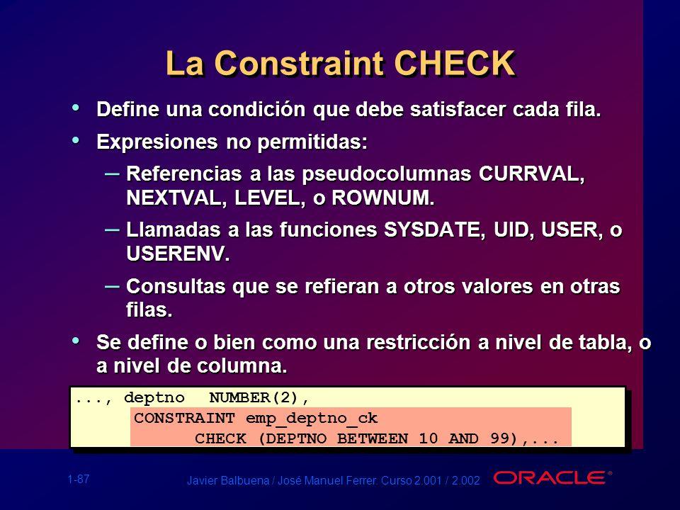 1-87 Javier Balbuena / José Manuel Ferrer. Curso 2.001 / 2.002 La Constraint CHECK Define una condición que debe satisfacer cada fila. Define una cond