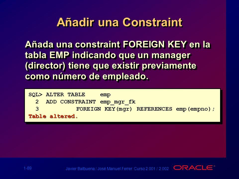 1-89 Javier Balbuena / José Manuel Ferrer. Curso 2.001 / 2.002 Añadir una Constraint Añada una constraint FOREIGN KEY en la tabla EMP indicando que un